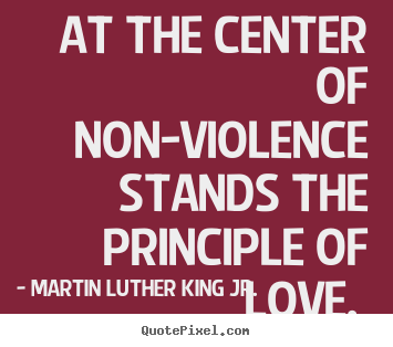 Quotes about love - At the center of non-violence stands the principle..