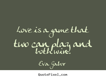 Love is a game that two can play and both win. Eva Gabor good love quotes