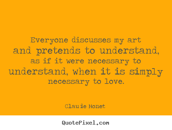 Claude Monet  picture quotes - Everyone discusses my art and pretends to understand,.. - Love quotes