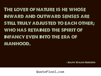 Ralph Waldo Emerson  picture quotes - The lover of nature is he whose inward and outward senses.. - Love quotes