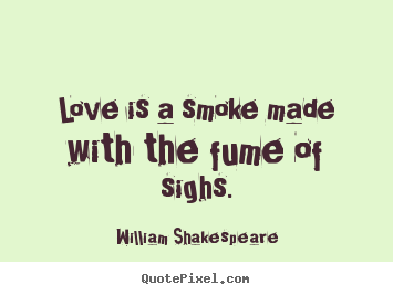 Design your own picture quotes about love - Love is a smoke made with the fume of sighs.