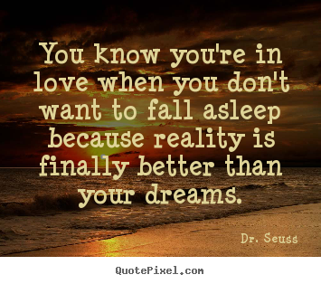 Love sayings - You know you're in love when you don't want to fall asleep because..