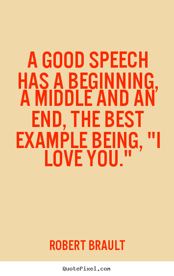 A Good Quotes About Love : Robert Brault picture quotes - A good speech has a beginning, a middle ...