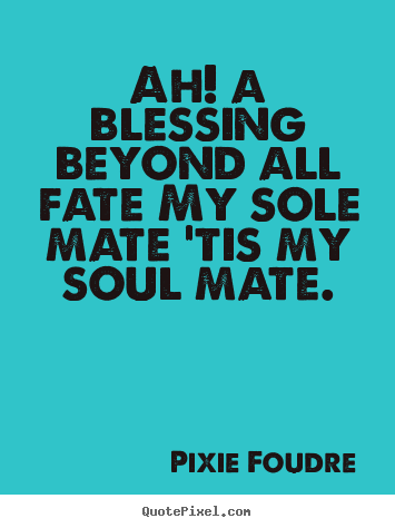 Quotes about love - Ah! a blessing beyond all fate my sole mate 'tis..