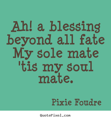 Ah! a blessing beyond all fate my sole mate 'tis my soul.. Pixie Foudre great love quotes