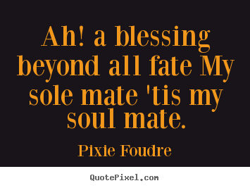 Quotes about love - Ah! a blessing beyond all fate my sole mate 'tis my soul..