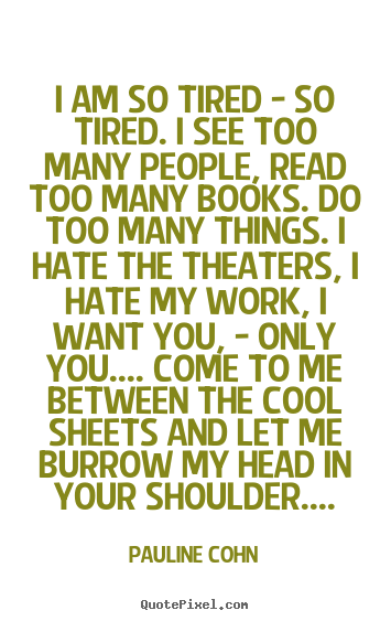 Quotes about love - I am so tired - so tired. i see too many people, read too many..