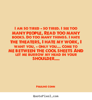 Pauline Cohn picture sayings - I am so tired - so tired. i see too many people, read too many books... - Love quotes