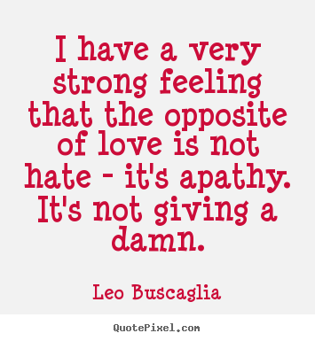 I have a very strong feeling that the opposite of love is not.. Leo Buscaglia great love quotes