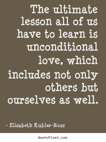 Elisabeth Kubler-Ross picture quotes - The ultimate lesson all of us have to learn is.. - Love quotes