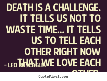 Make image quotes about love - Death is a challenge. it tells us not to waste time.....
