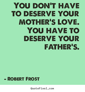 You don't have to deserve your mother's love. you.. Robert Frost greatest love quote