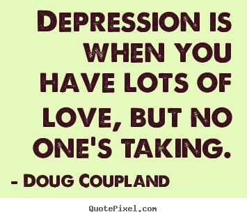 Quote about love - Depression is when you have lots of love, but no one's..