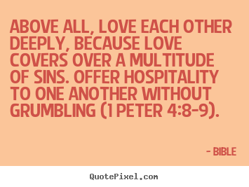 Above all, love each other deeply, because.. Bible  love quotes