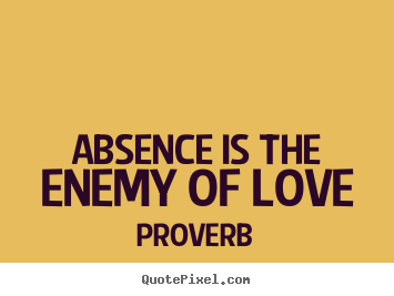 Absence is the enemy of love Proverb great love quotes