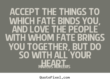 Accept the things to which fate binds you, and love the people.. Marcus Aurelius good love quotes