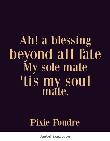 Ah! a blessing beyond all fate my sole mate 'tis my soul mate. Pixie Foudre famous love quotes