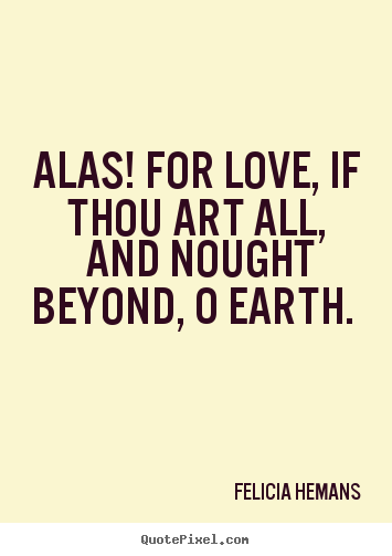 Felicia Hemans picture quotes - Alas! for love, if thou art all, and nought beyond, o earth.  - Love quote