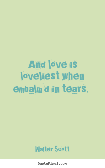 Love quotes - And love is loveliest when embalm'd in tears.