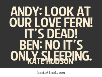 Quote about love - Andy: look at our love fern! it's dead!ben: no it's only sleeping.