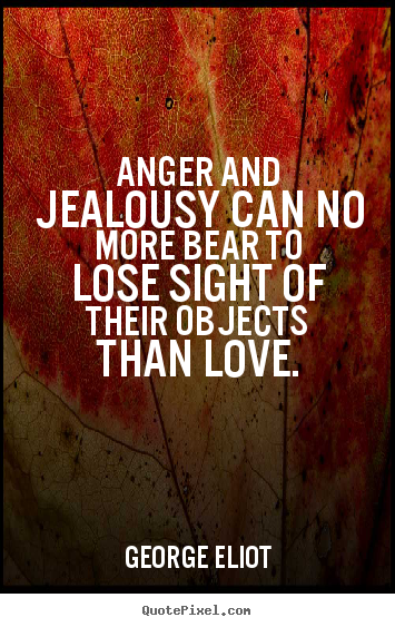 Create graphic picture quote about love - Anger and jealousy can no more bear to lose sight of their objects..