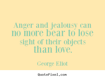 George Eliot picture quotes - Anger and jealousy can no more bear to lose.. - Love quotes