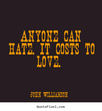 Anyone can hate. it costs to love.  John Williamson good love quotes