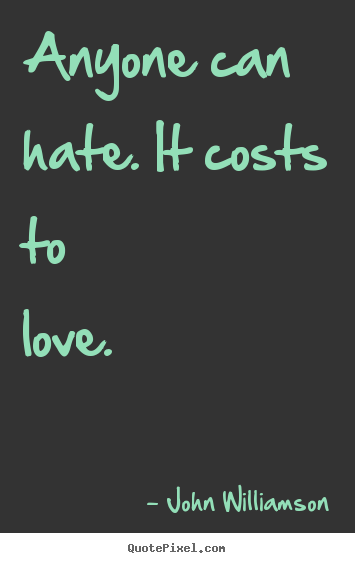 Anyone can hate. it costs to love.  John Williamson  love quotes
