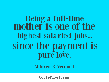 Love quotes - Being a full-time mother is one of the highest salaried..