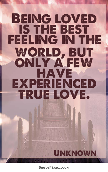 Quotes about love - Being loved is the best feeling in the world, but only a..
