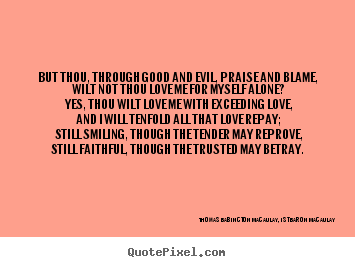 Quotes about love - But thou, through good and evil, praise and blame, wilt not thou..