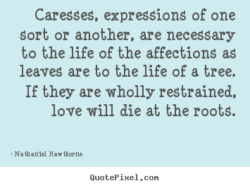 Caresses, expressions of one sort or another,.. Nathaniel Hawthorne  love quotes