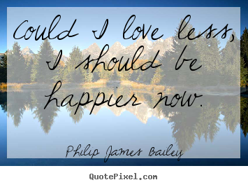 Create your own picture quotes about love - Could i love less, i should be happier now.