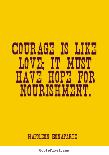 Napoleon Bonaparte picture quotes - Courage is like love; it must have hope for nourishment. - Love quotes