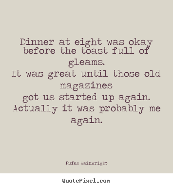 Customize picture quotes about love - Dinner at eight was okaybefore the toast full of gleams.it..