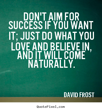 Quotes about love - Don't aim for success if you want it; just do what you..