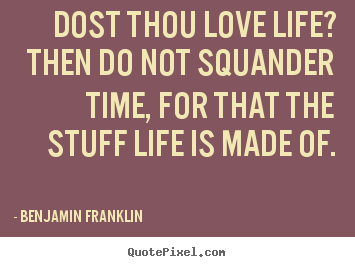Quotes about love - Dost thou love life? then do not squander time, for that the..