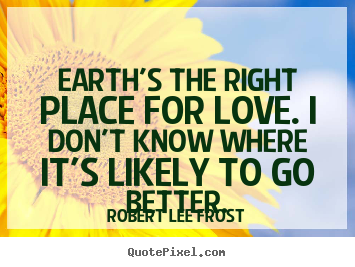 Love quotes - Earth's the right place for love. i don't know where it's likely..