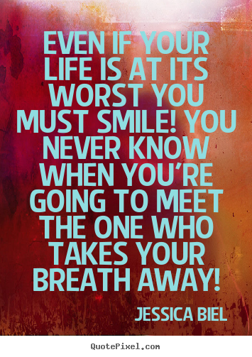 Love quotes - Even if your life is at its worst you must smile! you never..