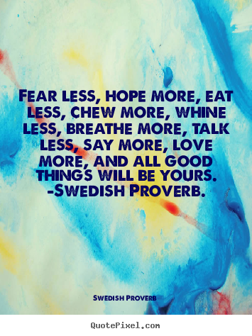 Fear less, hope more, eat less, chew more, whine less, breathe more,.. Swedish Proverb greatest love quotes