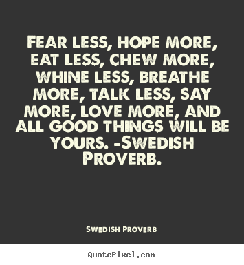 Swedish Proverb picture quotes - Fear less, hope more, eat less, chew more, whine less,.. - Love quotes