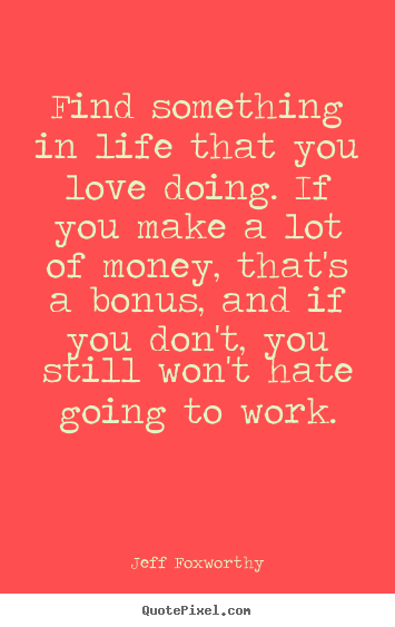 Jeff Foxworthy image quote - Find something in life that you love doing... - Love quotes