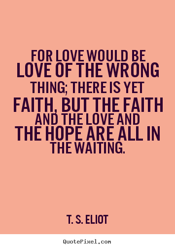 T. S. Eliot picture quotes - For love would be love of the wrong thing; there is yet.. - Love quotes