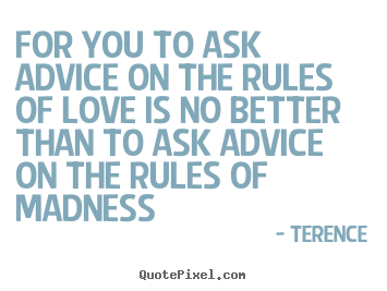 Quote about love - For you to ask advice on the rules of love is no..