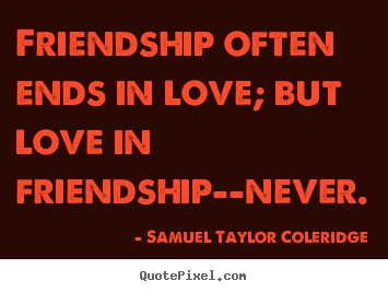 Friendship often ends in love; but love in friendship--never. Samuel Taylor Coleridge top love quotes