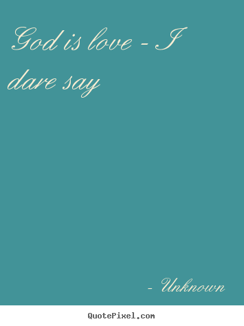 Love quotes - God is love - i dare say