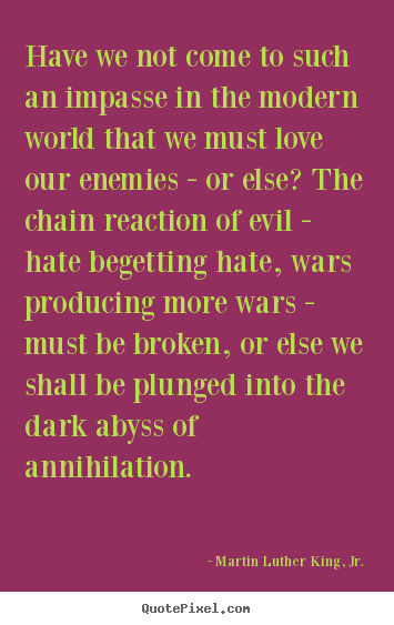 Martin Luther King, Jr. picture quote - Have we not come to such an impasse in the modern world that we must.. - Love quotes