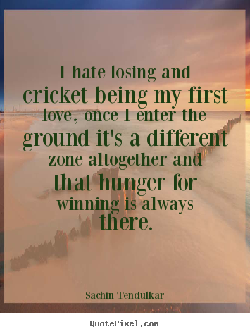 Sachin Tendulkar poster quotes - I hate losing and cricket being my first love, once.. - Love quotes