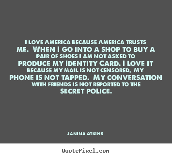 Quotes about love - I love america because america trusts me. when i go into a shop to..