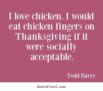 Design custom image quotes about love - I love chicken. i would eat chicken fingers on thanksgiving if it..